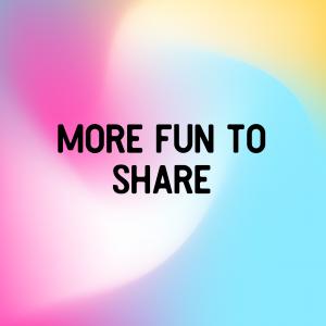 More Fun To Share